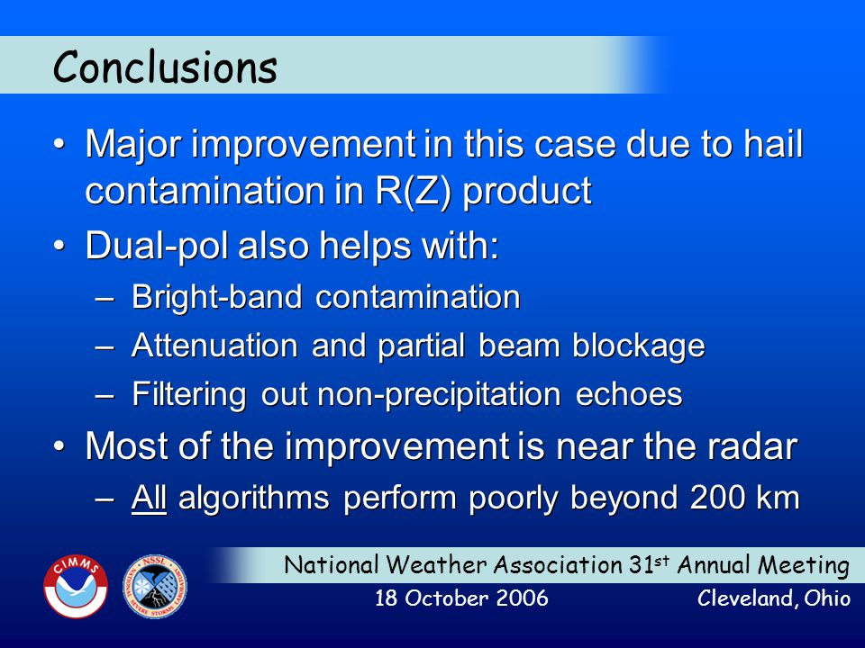 National Weather Association 31 st Annual Meeting 18 October 2006 Cleveland, Ohio Conclusions Major improvement in this case due to hail contamination in R(Z) product Dual-pol also helps with: – Bright-band contamination – Attenuation and partial beam blockage – Filtering out non-precipitation echoes Most of the improvement is near the radar – All algorithms perform poorly beyond 200 km Major improvement in this case due to hail contamination in R(Z) product Dual-pol also helps with: – Bright-band contamination – Attenuation and partial beam blockage – Filtering out non-precipitation echoes Most of the improvement is near the radar – All algorithms perform poorly beyond 200 km