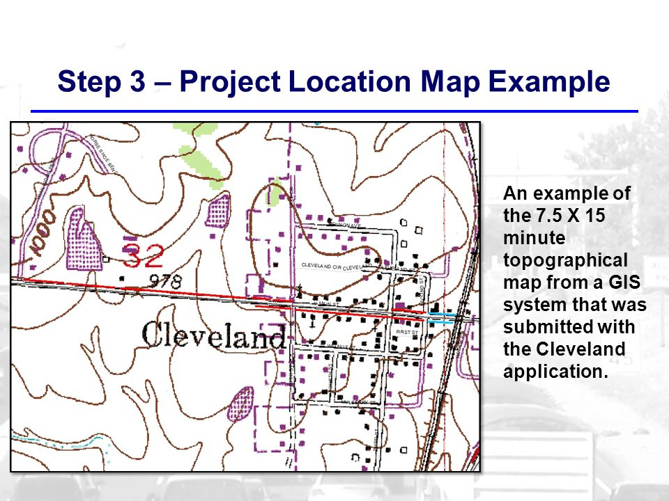 Step 3 – Project Location Map Example An example of the 7.5 X 15 minute topographical map from a GIS system that was submitted with the Cleveland application.