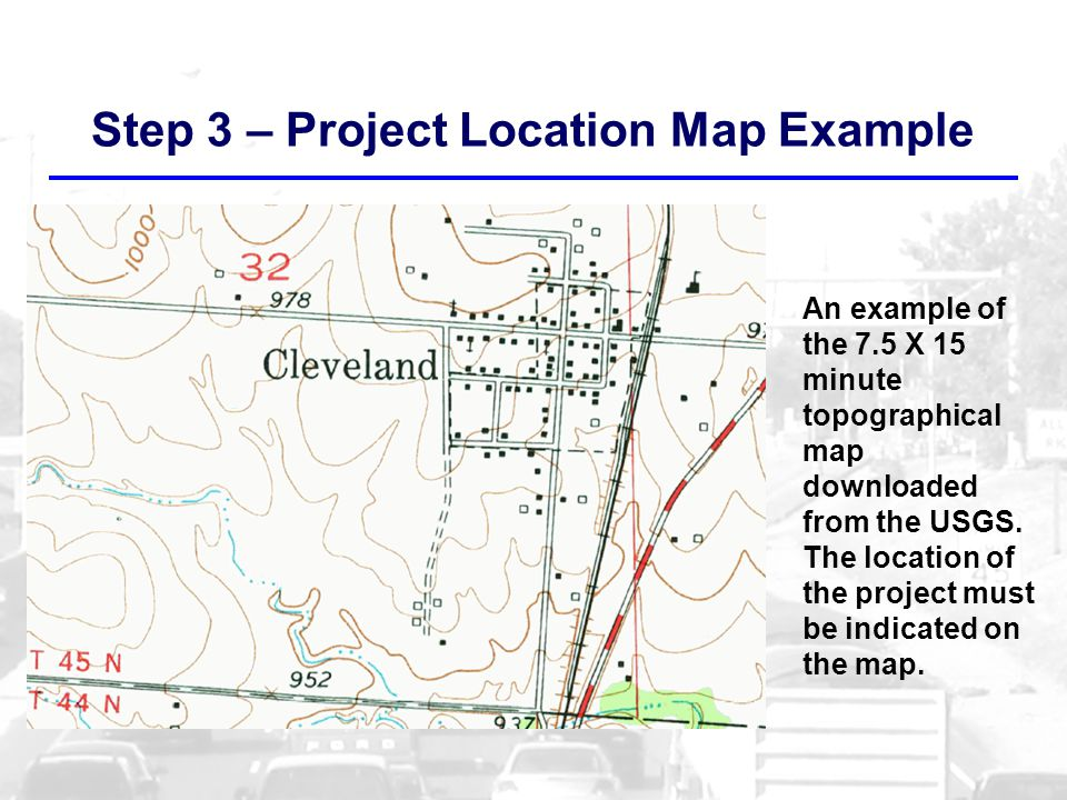 Step 3 – Project Location Map Example An example of the 7.5 X 15 minute topographical map downloaded from the USGS.