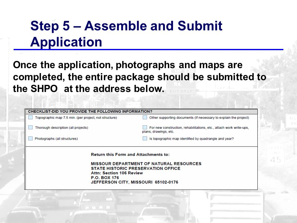 Step 5 – Assemble and Submit Application Once the application, photographs and maps are completed, the entire package should be submitted to the SHPO at the address below.