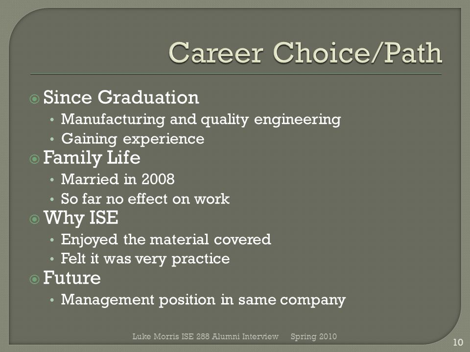  Since Graduation Manufacturing and quality engineering Gaining experience  Family Life Married in 2008 So far no effect on work  Why ISE Enjoyed the material covered Felt it was very practice  Future Management position in same company Spring 2010 10 Luke Morris ISE 288 Alumni Interview