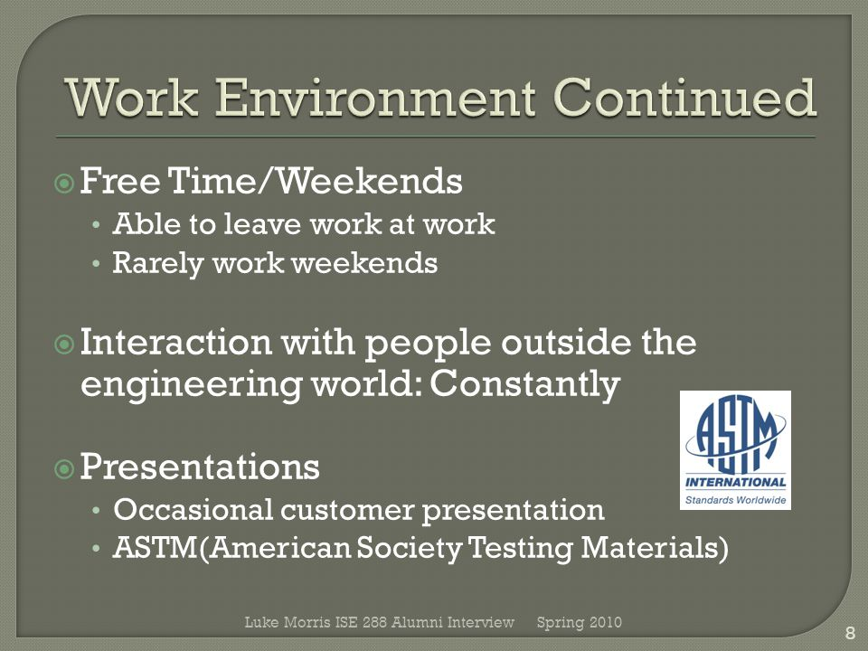  Free Time/Weekends Able to leave work at work Rarely work weekends  Interaction with people outside the engineering world: Constantly  Presentations Occasional customer presentation ASTM(American Society Testing Materials) Spring 2010 8 Luke Morris ISE 288 Alumni Interview