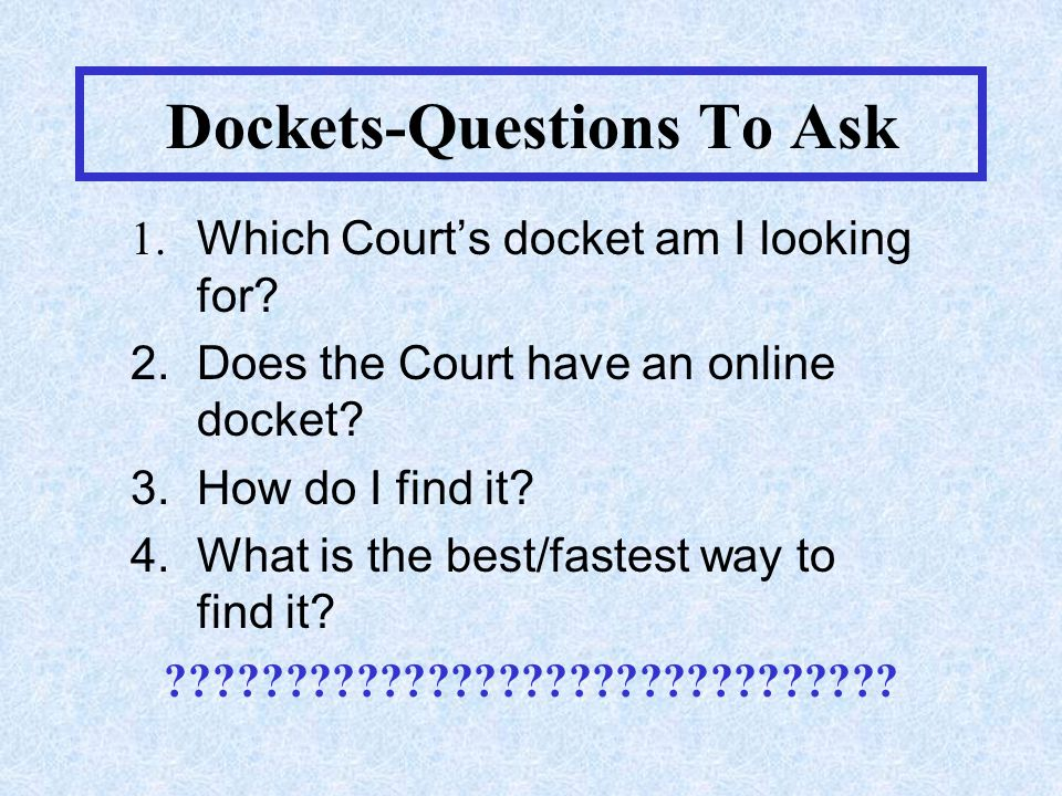 Dockets-Questions To Ask 1. Which Court's docket am I looking for.