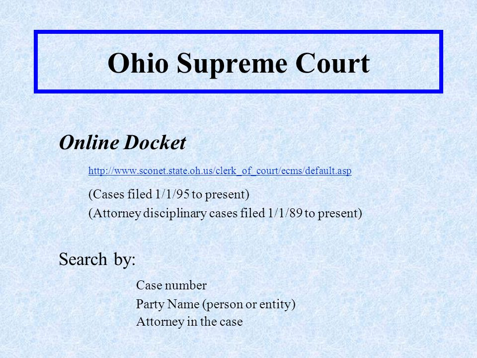 Ohio Supreme Court Online Docket http://www.sconet.state.oh.us/clerk_of_court/ecms/default.asp (Cases filed 1/1/95 to present) (Attorney disciplinary cases filed 1/1/89 to present) Search by: Case number Party Name (person or entity) Attorney in the case