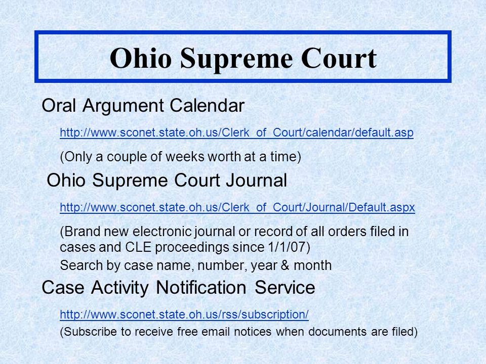 Ohio Supreme Court Oral Argument Calendar http://www.sconet.state.oh.us/Clerk_of_Court/calendar/default.asp (Only a couple of weeks worth at a time) Ohio Supreme Court Journal http://www.sconet.state.oh.us/Clerk_of_Court/Journal/Default.aspx (Brand new electronic journal or record of all orders filed in cases and CLE proceedings since 1/1/07) Search by case name, number, year & month Case Activity Notification Service http://www.sconet.state.oh.us/rss/subscription/ (Subscribe to receive free email notices when documents are filed)
