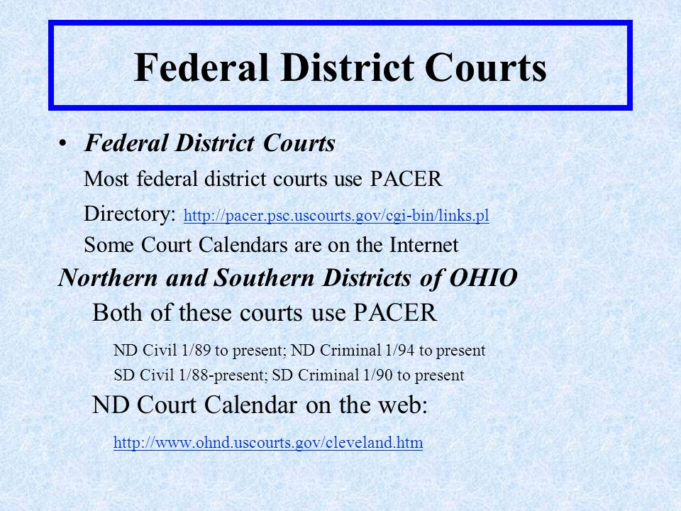 Federal District Courts Most federal district courts use PACER Directory: http://pacer.psc.uscourts.gov/cgi-bin/links.pl http://pacer.psc.uscourts.gov/cgi-bin/links.pl Some Court Calendars are on the Internet Northern and Southern Districts of OHIO Both of these courts use PACER ND Civil 1/89 to present; ND Criminal 1/94 to present SD Civil 1/88-present; SD Criminal 1/90 to present ND Court Calendar on the web: http://www.ohnd.uscourts.gov/cleveland.htm