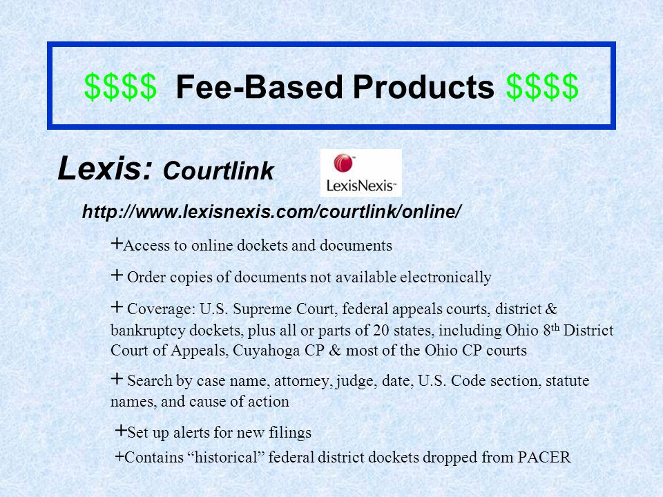 $$$$ Fee-Based Products $$$$ Lexis: Courtlink http://www.lexisnexis.com/courtlink/online/ + Access to online dockets and documents + Order copies of documents not available electronically + Coverage: U.S.