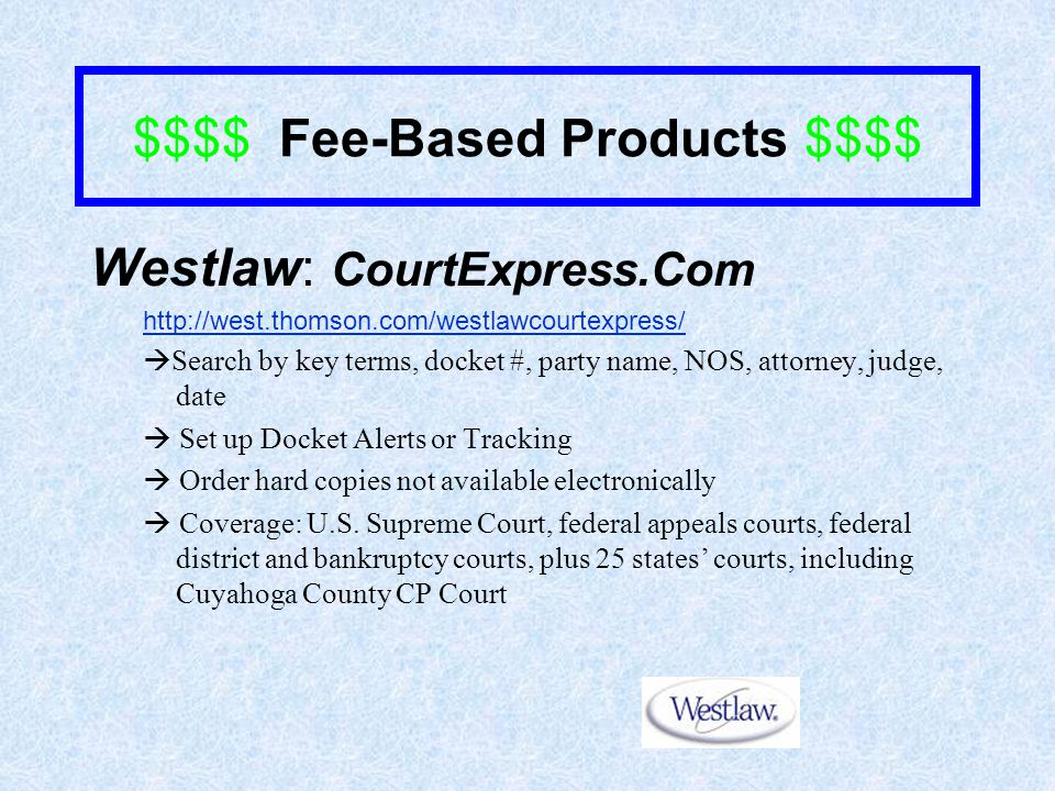 $$$$ Fee-Based Products $$$$ Westlaw: CourtExpress.Com http://west.thomson.com/westlawcourtexpress/  Search by key terms, docket #, party name, NOS, attorney, judge, date  Set up Docket Alerts or Tracking  Order hard copies not available electronically  Coverage: U.S.
