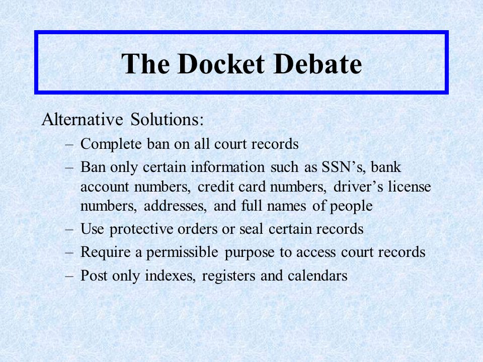 The Docket Debate Legal Issues and Court Opinions For a good discussion of the legal issues and court opinions on this topic, visit: Placing Court Records Online: Balancing the Public and Private Interests, 27 (No.