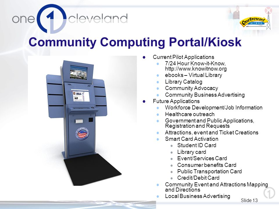 Slide 13 Community Computing Portal/Kiosk Current Pilot Applications 7/24 Hour Know-it-Know, http://www.knowitnow.org ebooks – Virtual Library Library Catalog Community Advocacy Community Business Advertising Future Applications Workforce Development/Job Information Healthcare outreach Government and Public Applications, Registration and Requests Attractions, event and Ticket Creations Smart Card Activation Student ID Card Library card Event/Services Card Consumer benefits Card Public Transportation Card Credit/Debit Card Community Event and Attractions Mapping and Directions Local Business Advertising