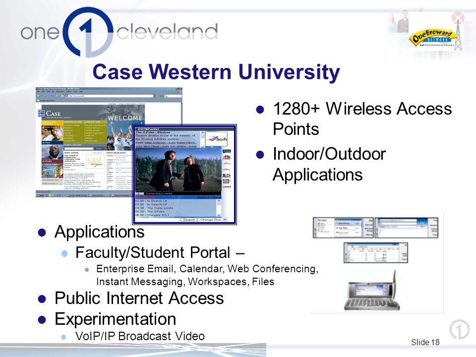 Slide 18 Case Western University 1280+ Wireless Access Points Indoor/Outdoor Applications Applications Faculty/Student Portal – Enterprise Email, Cale