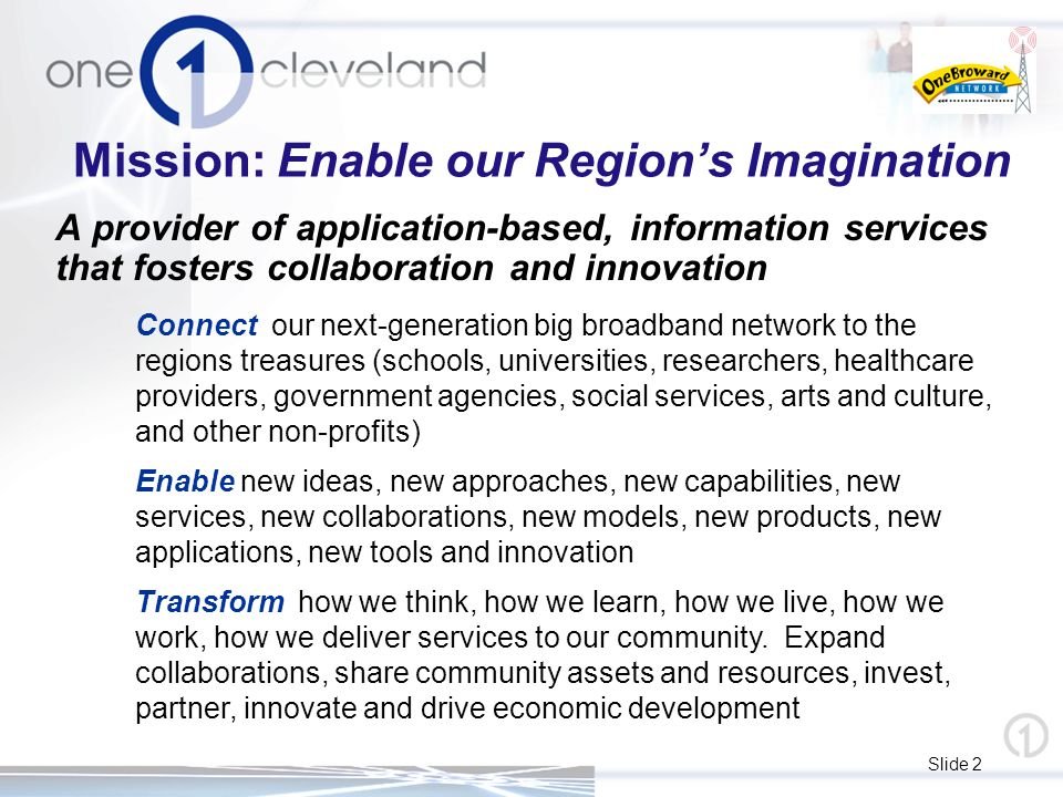 Slide 2 Mission: Enable our Region's Imagination A provider of application-based, information services that fosters collaboration and innovation Conne