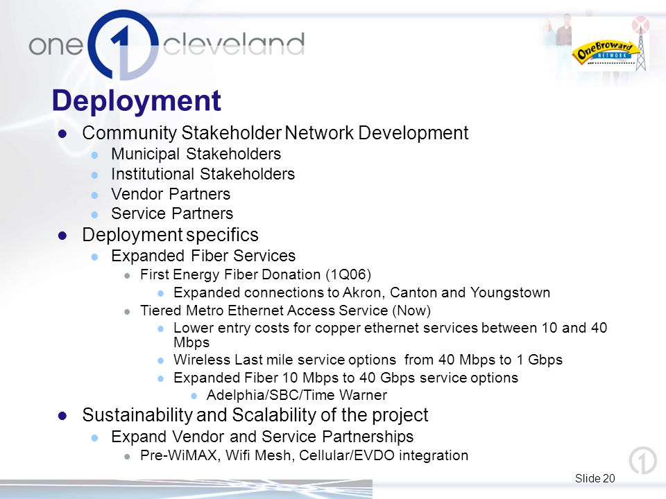Slide 20 Deployment Community Stakeholder Network Development Municipal Stakeholders Institutional Stakeholders Vendor Partners Service Partners Deployment specifics Expanded Fiber Services First Energy Fiber Donation (1Q06) Expanded connections to Akron, Canton and Youngstown Tiered Metro Ethernet Access Service (Now) Lower entry costs for copper ethernet services between 10 and 40 Mbps Wireless Last mile service options from 40 Mbps to 1 Gbps Expanded Fiber 10 Mbps to 40 Gbps service options Adelphia/SBC/Time Warner Sustainability and Scalability of the project Expand Vendor and Service Partnerships Pre-WiMAX, Wifi Mesh, Cellular/EVDO integration