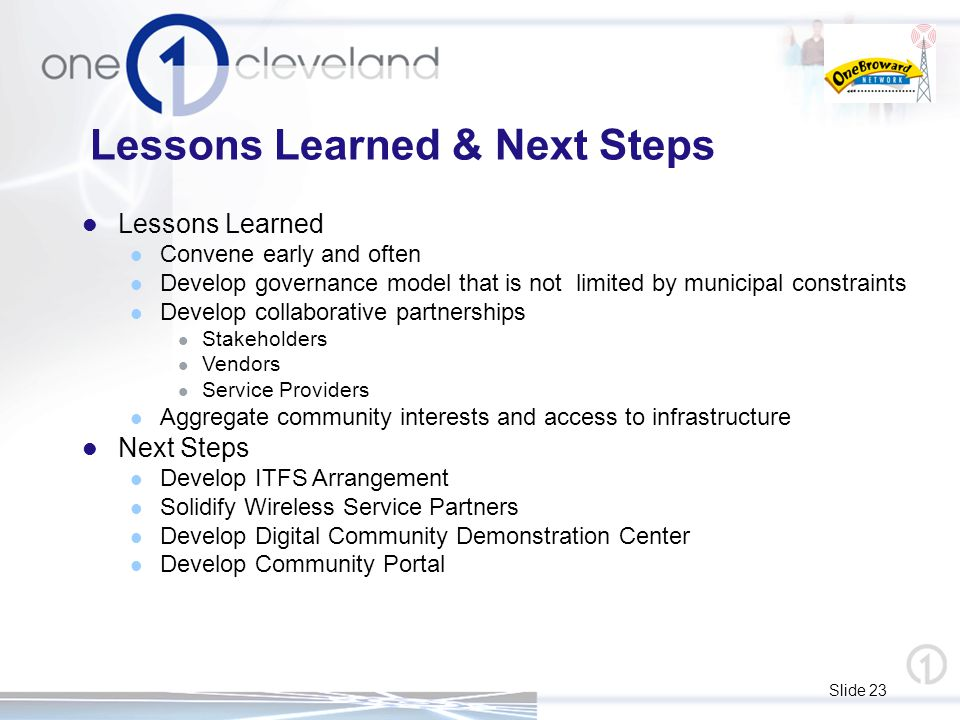 Slide 23 Lessons Learned Convene early and often Develop governance model that is not limited by municipal constraints Develop collaborative partnerships Stakeholders Vendors Service Providers Aggregate community interests and access to infrastructure Next Steps Develop ITFS Arrangement Solidify Wireless Service Partners Develop Digital Community Demonstration Center Develop Community Portal Lessons Learned & Next Steps