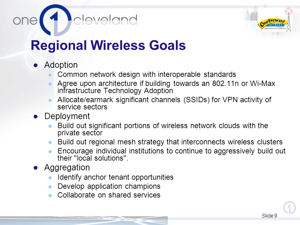 Slide 9 Regional Wireless Goals Adoption Common network design with interoperable standards Agree upon architecture if building towards an 802.11n or Wi-Max infrastructure Technology Adoption Allocate/earmark significant channels (SSIDs) for VPN activity of service sectors Deployment Build out significant portions of wireless network clouds with the private sector Build out regional mesh strategy that interconnects wireless clusters Encourage individual institutions to continue to aggressively build out their local solutions .