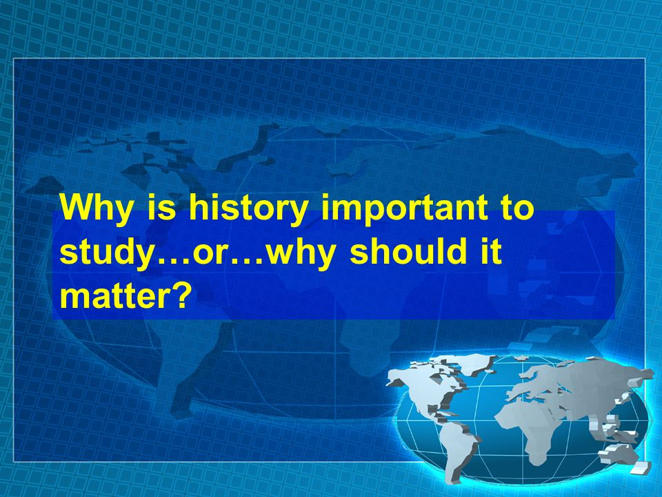 Why is history important to study…or…why should it matter?