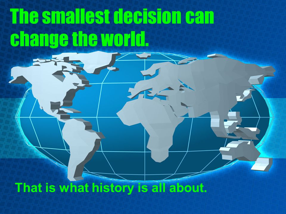 The smallest decision can change the world. That is what history is all about.
