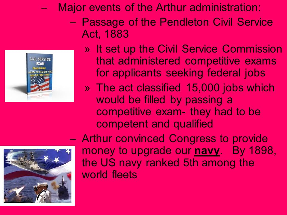 –Major events of the Arthur administration: –Passage of the Pendleton Civil Service Act, 1883 »It set up the Civil Service Commission that administered competitive exams for applicants seeking federal jobs »The act classified 15,000 jobs which would be filled by passing a competitive exam- they had to be competent and qualified –Arthur convinced Congress to provide money to upgrade our navy.