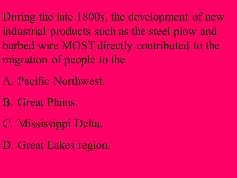During the late 1800s, the development of new industrial products such as the steel plow and barbed wire MOST directly contributed to the migration of people to the A.Pacific Northwest.