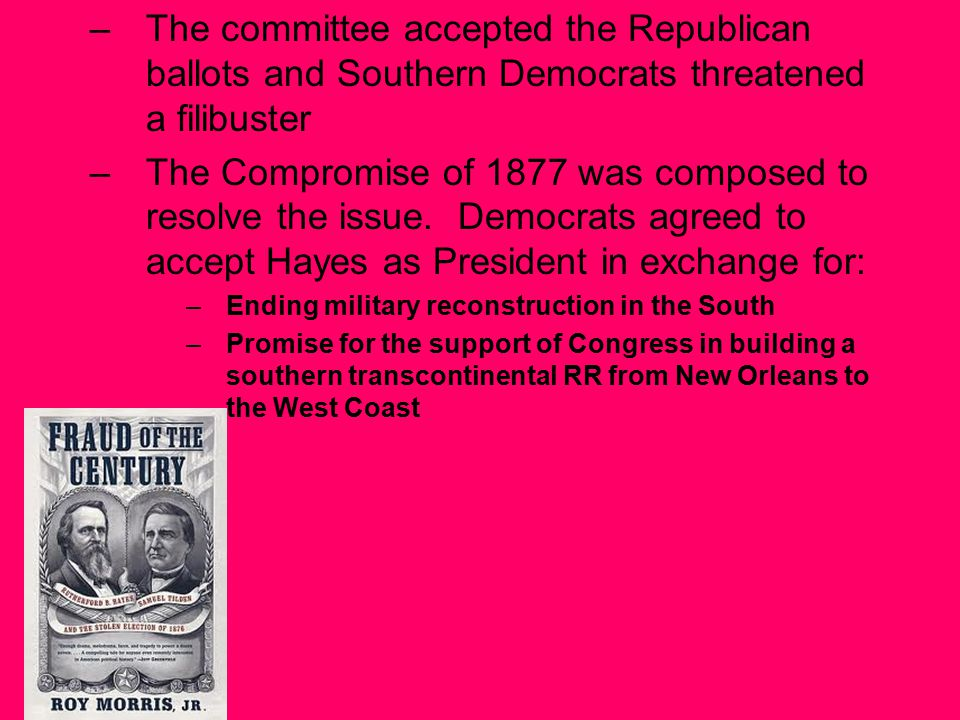 –The committee accepted the Republican ballots and Southern Democrats threatened a filibuster –The Compromise of 1877 was composed to resolve the issue.