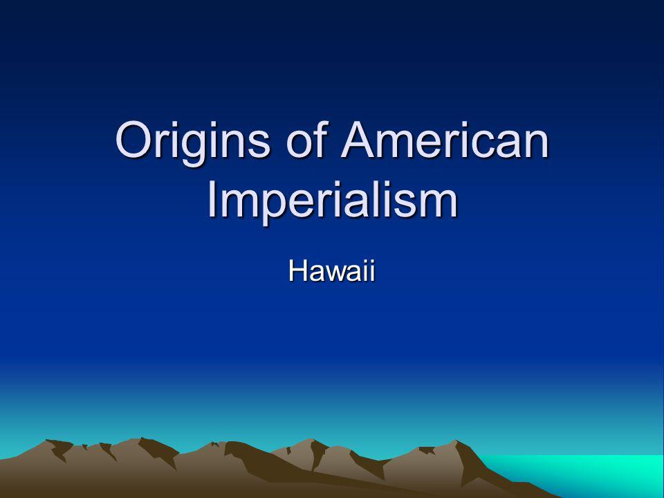Origins of American Imperialism Hawaii