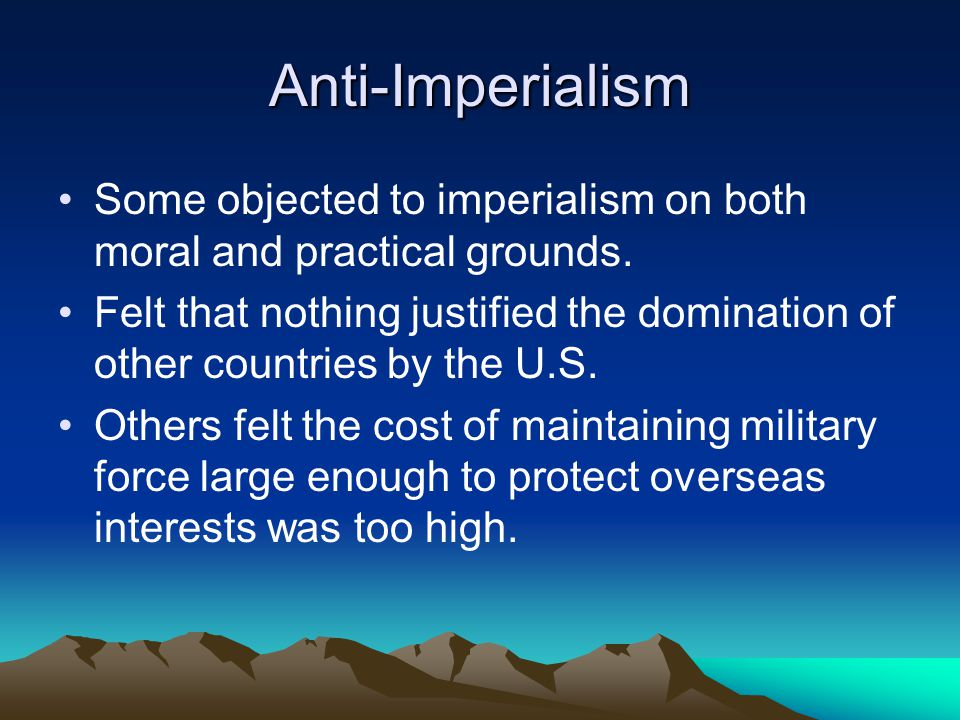 Anti-Imperialism Some objected to imperialism on both moral and practical grounds.