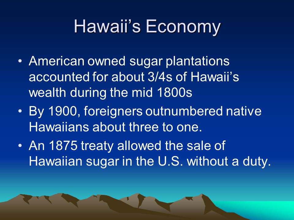 Hawaii's Economy American owned sugar plantations accounted for about 3/4s of Hawaii's wealth during the mid 1800s By 1900, foreigners outnumbered native Hawaiians about three to one.