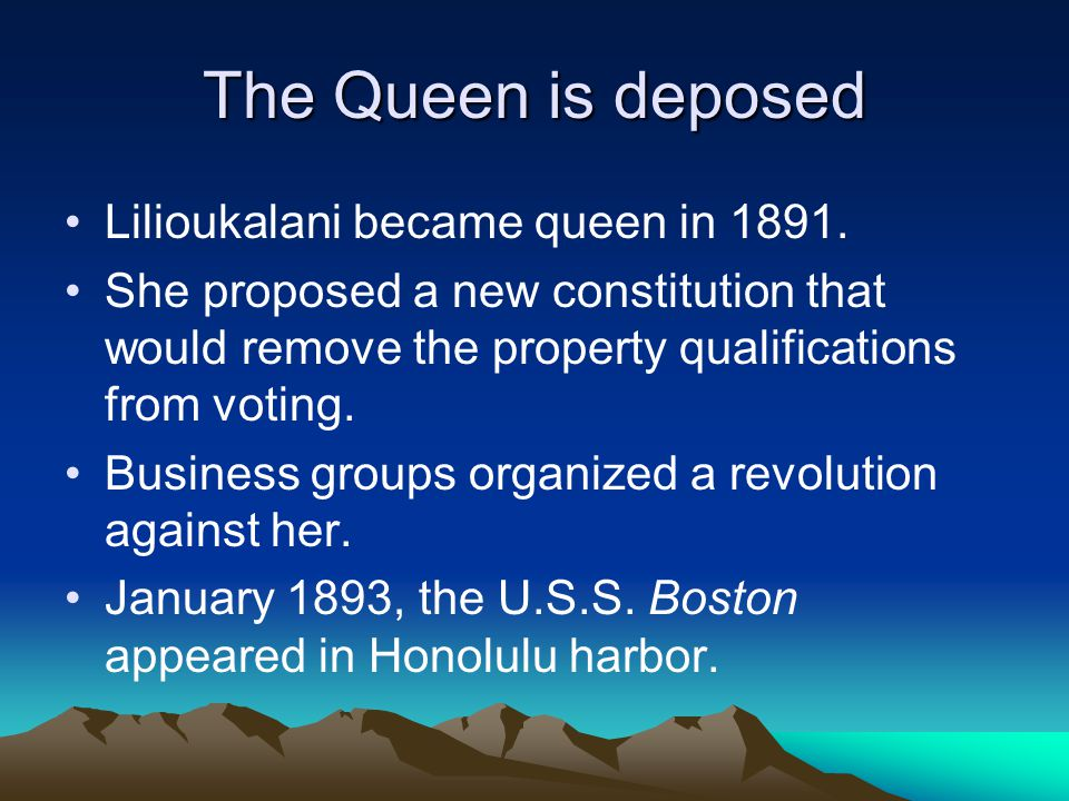 The Queen is deposed Lilioukalani became queen in 1891.