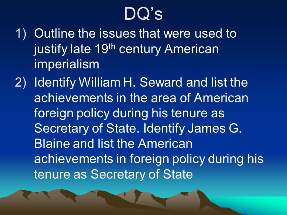 DQ's 1)Outline the issues that were used to justify late 19 th century American imperialism 2)Identify William H.