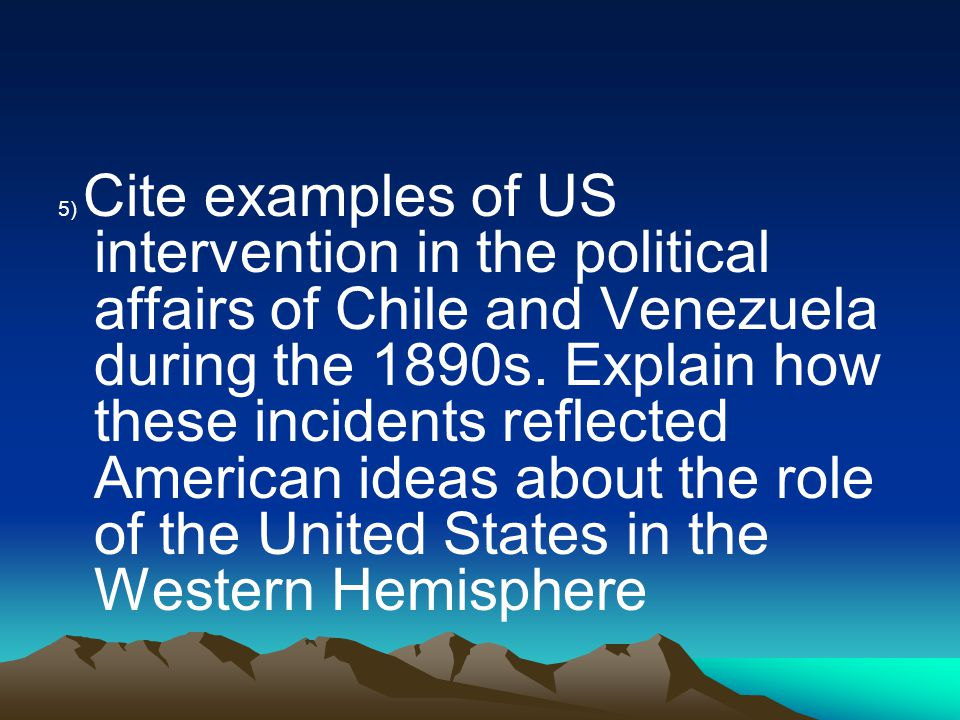 5) Cite examples of US intervention in the political affairs of Chile and Venezuela during the 1890s.