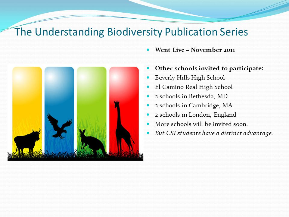 The Understanding Biodiversity Publication Series Went Live – November 2011 Other schools invited to participate: Beverly Hills High School El Camino Real High School 2 schools in Bethesda, MD 2 schools in Cambridge, MA 2 schools in London, England More schools will be invited soon.