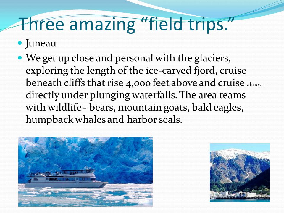 Three amazing field trips. Juneau We get up close and personal with the glaciers, exploring the length of the ice-carved fjord, cruise beneath cliffs that rise 4,000 feet above and cruise almost directly under plunging waterfalls.