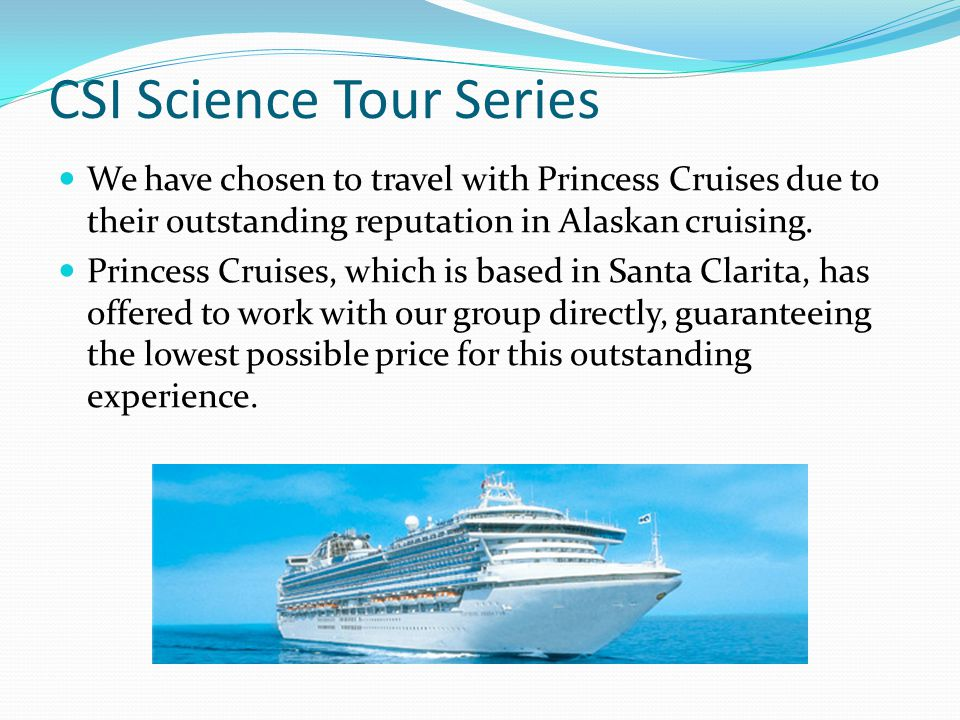 CSI Science Tour Series We have chosen to travel with Princess Cruises due to their outstanding reputation in Alaskan cruising.