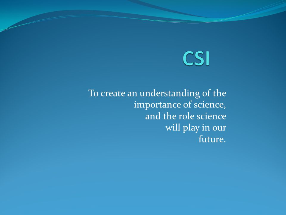 To create an understanding of the importance of science, and the role science will play in our future.