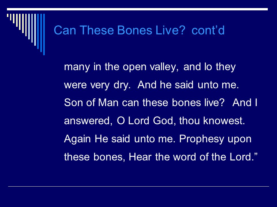 Can These Bones Live. cont'd many in the open valley, and lo they were very dry.