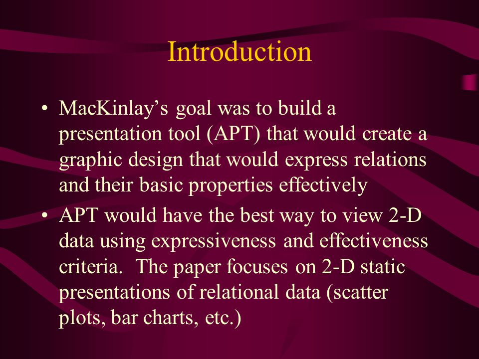 Introduction MacKinlay's goal was to build a presentation tool (APT) that would create a graphic design that would express relations and their basic properties effectively APT would have the best way to view 2-D data using expressiveness and effectiveness criteria.