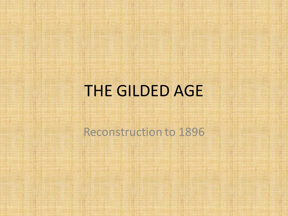 THE GILDED AGE Reconstruction to 1896