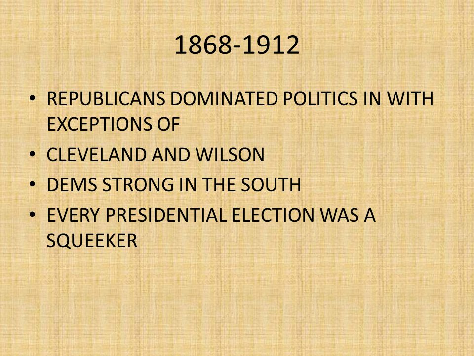 1868-1912 REPUBLICANS DOMINATED POLITICS IN WITH EXCEPTIONS OF CLEVELAND AND WILSON DEMS STRONG IN THE SOUTH EVERY PRESIDENTIAL ELECTION WAS A SQUEEKER