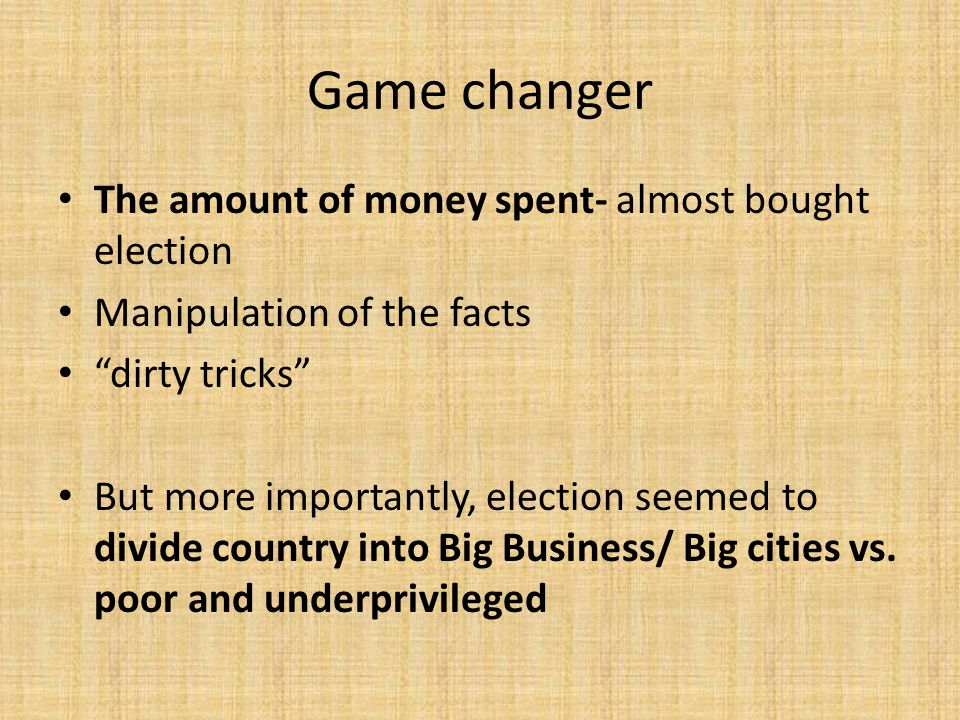 Game changer The amount of money spent- almost bought election Manipulation of the facts dirty tricks But more importantly, election seemed to divide country into Big Business/ Big cities vs.
