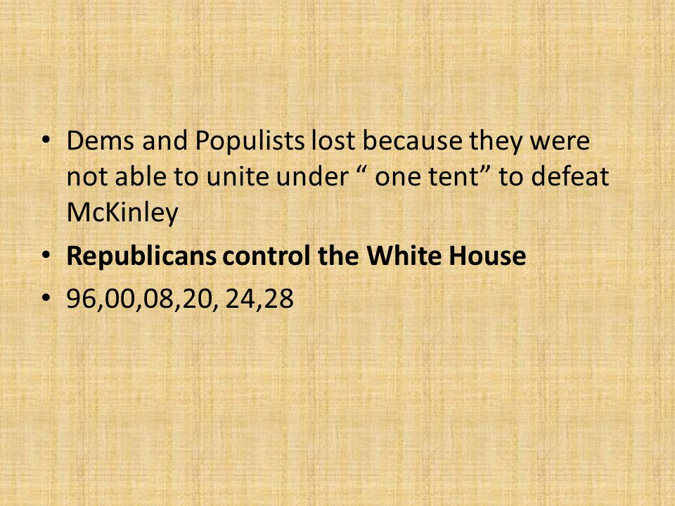 Dems and Populists lost because they were not able to unite under one tent to defeat McKinley Republicans control the White House 96,00,08,20, 24,28
