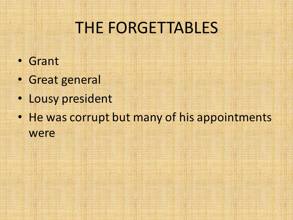 THE FORGETTABLES Grant Great general Lousy president He was corrupt but many of his appointments were