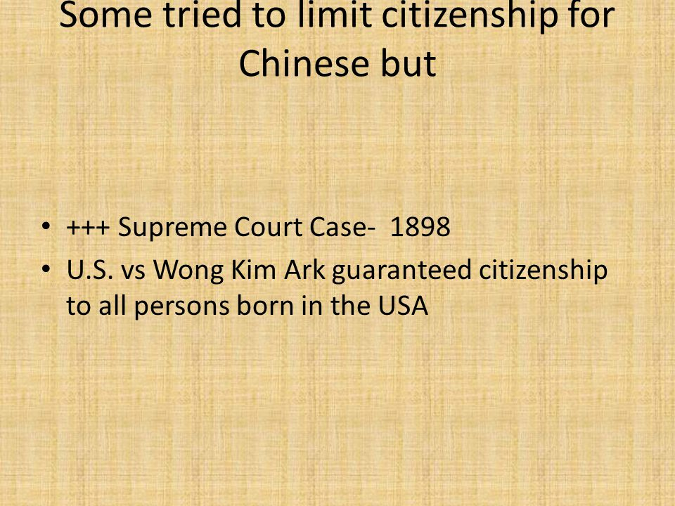 Some tried to limit citizenship for Chinese but +++ Supreme Court Case- 1898 U.S.