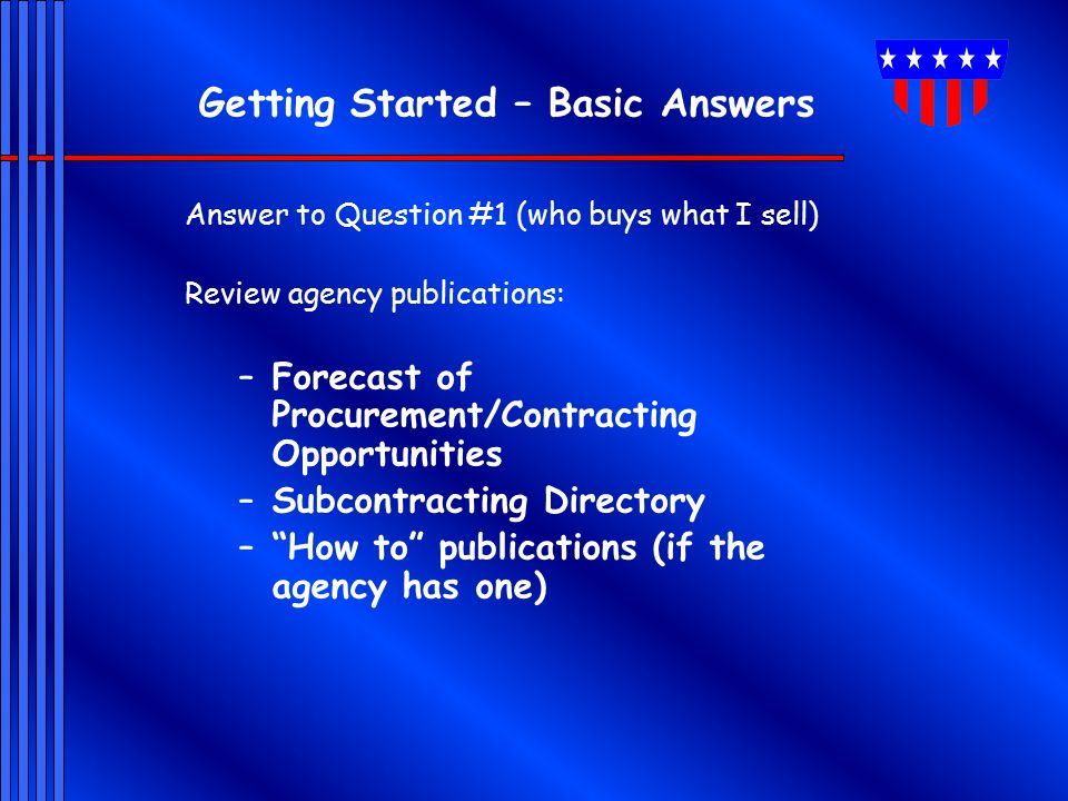 Getting Started – Basic Answers Answer to Question #1 (who buys what I sell) Review agency publications: –Forecast of Procurement/Contracting Opportun