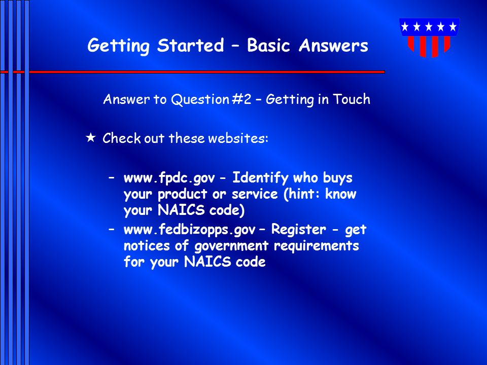 Getting Started – Basic Answers Answer to Question #2 – Getting in Touch  Check out these websites: –www.fpdc.gov - Identify who buys your product or