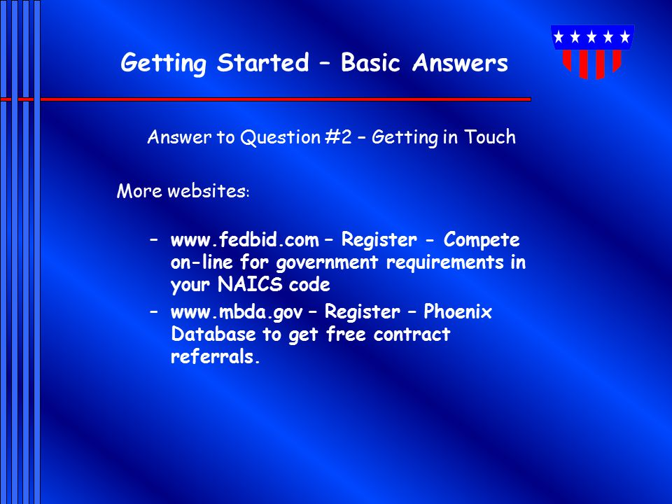 Getting Started – Basic Answers Answer to Question #2 – Getting in Touch More websites : –www.fedbid.com – Register - Compete on-line for government requirements in your NAICS code –www.mbda.gov – Register – Phoenix Database to get free contract referrals.
