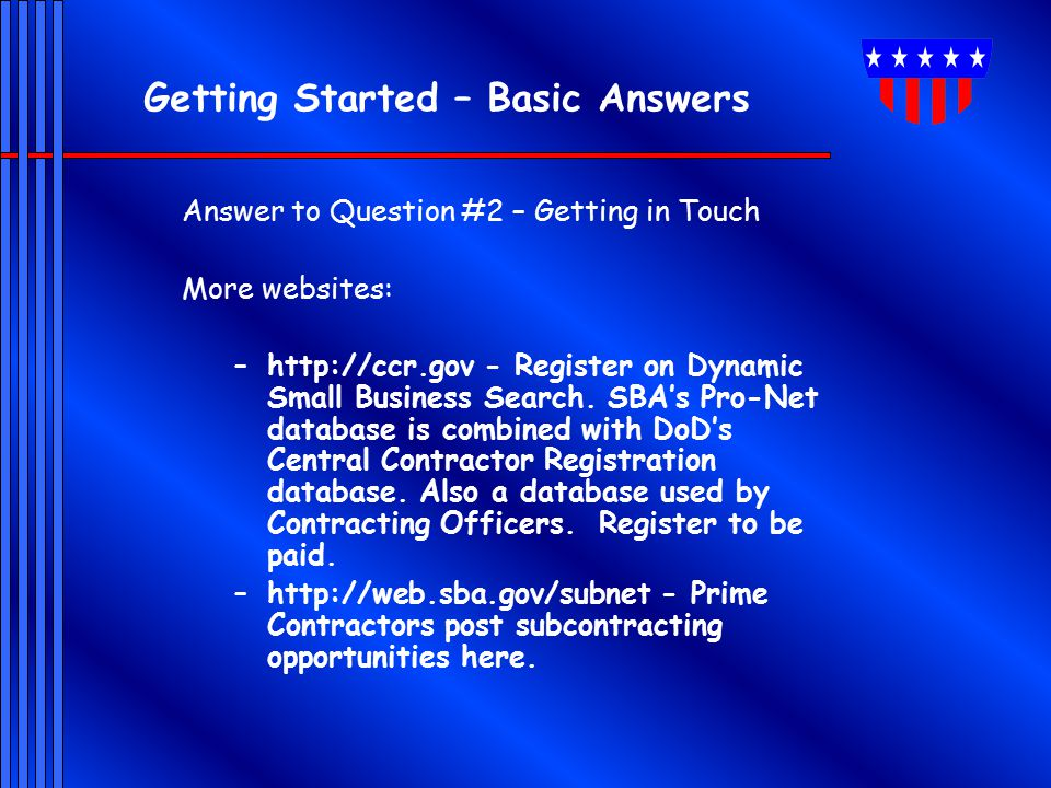Getting Started – Basic Answers Answer to Question #2 – Getting in Touch More websites: –http://ccr.gov - Register on Dynamic Small Business Search.