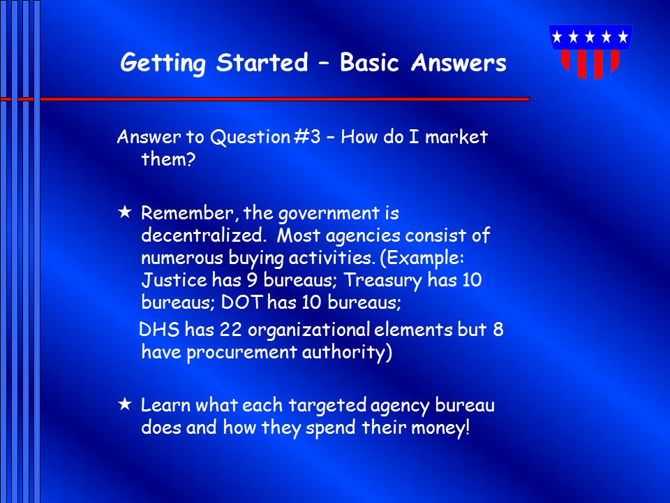 Getting Started – Basic Answers Answer to Question #3 – How do I market them?  Remember, the government is decentralized. Most agencies consist of nu