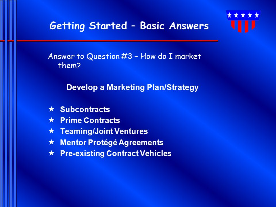 Getting Started – Basic Answers Answer to Question #3 – How do I market them? Develop a Marketing Plan/Strategy  Subcontracts  Prime Contracts  Tea