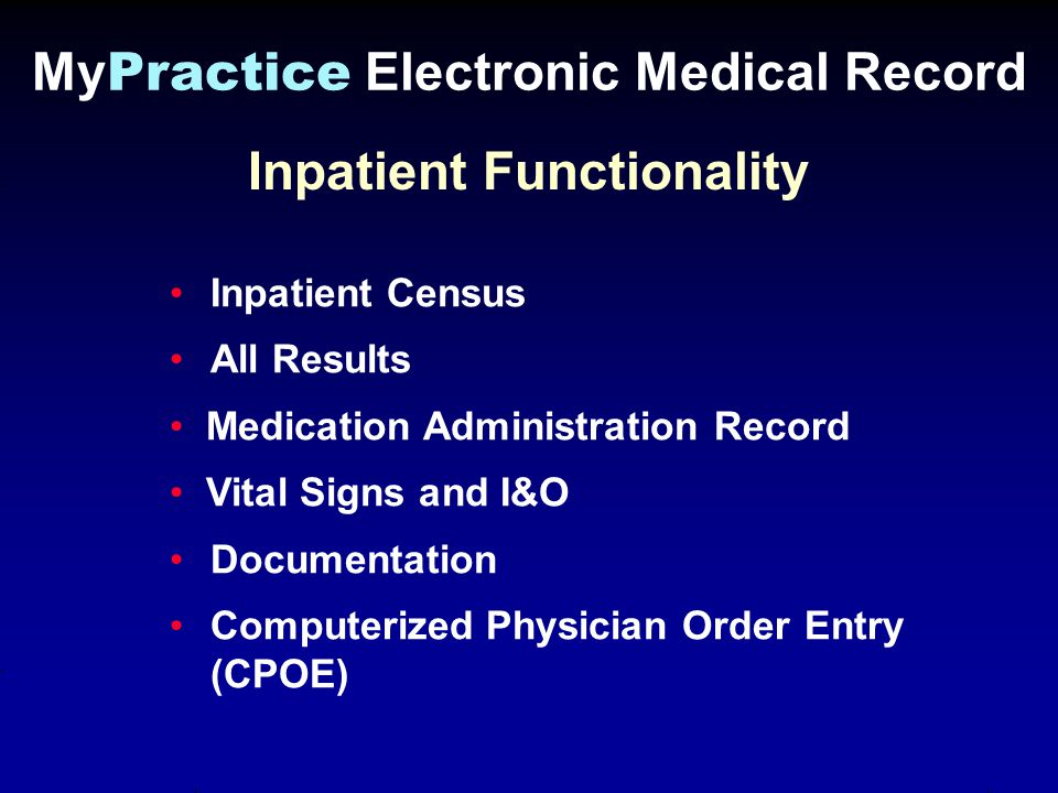 Inpatient Functionality My Practice Electronic Medical Record Inpatient Census All Results Medication Administration Record Vital Signs and I&O Documentation Computerized Physician Order Entry (CPOE)