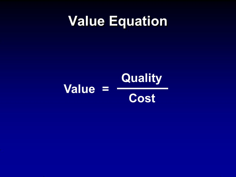 Value Equation Value = Quality Cost
